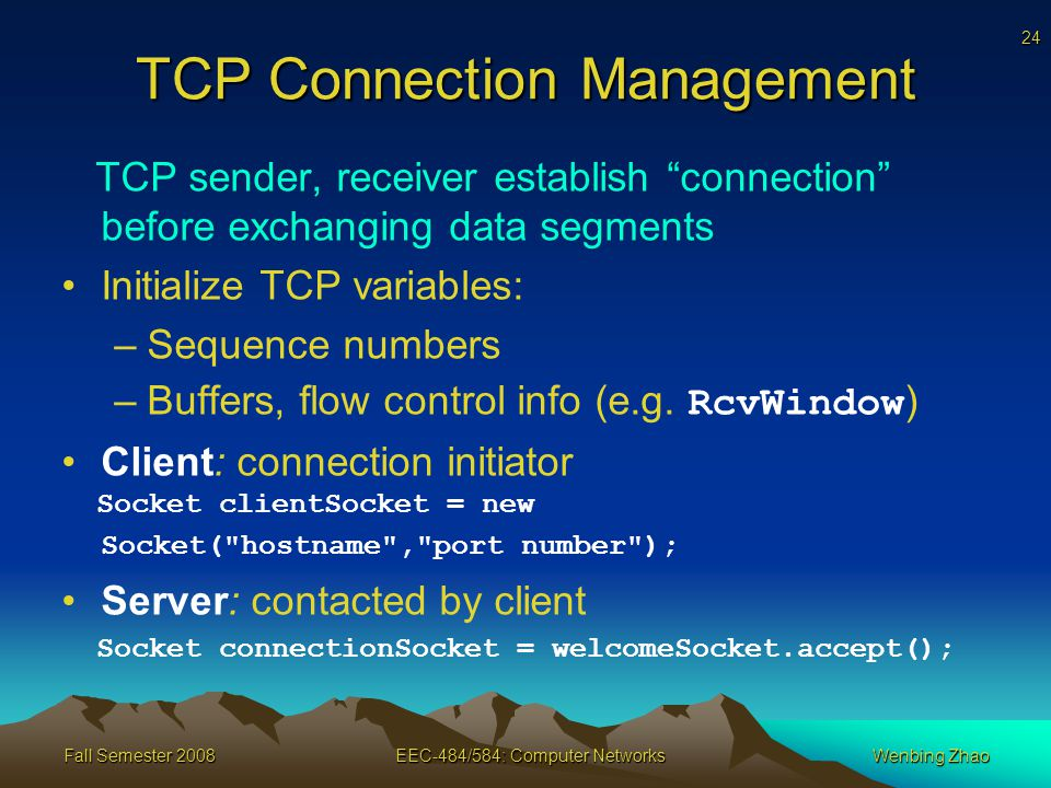 24 Fall Semester 2008EEC-484/584: Computer NetworksWenbing Zhao TCP Connection Management TCP sender, receiver establish connection before exchanging data segments Initialize TCP variables: –Sequence numbers –Buffers, flow control info (e.g.