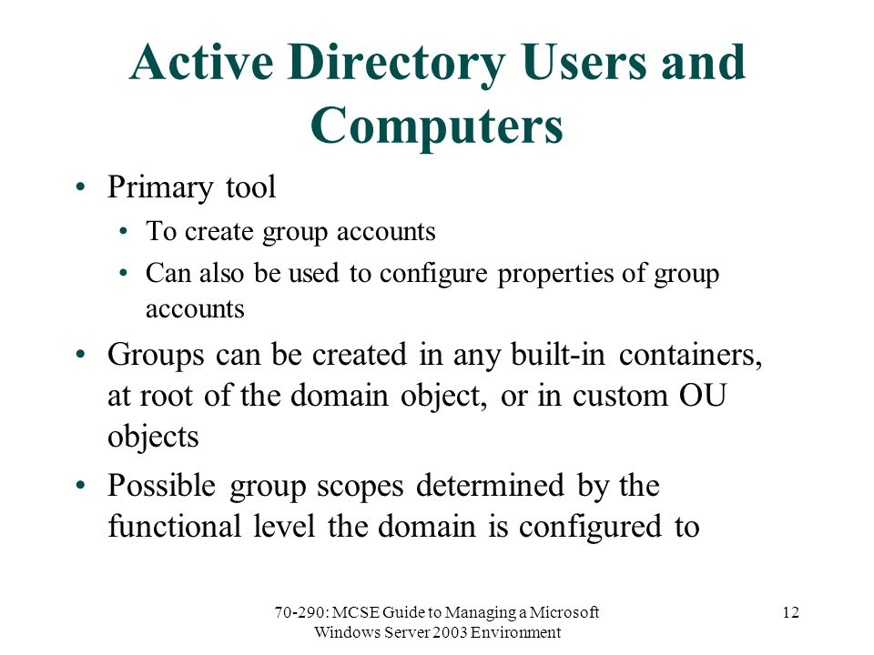 70-290: MCSE Guide to Managing a Microsoft Windows Server 2003 Environment 12 Active Directory Users and Computers Primary tool To create group accounts Can also be used to configure properties of group accounts Groups can be created in any built-in containers, at root of the domain object, or in custom OU objects Possible group scopes determined by the functional level the domain is configured to