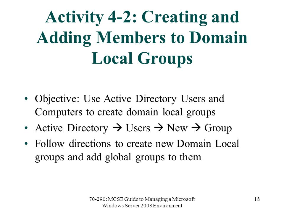70-290: MCSE Guide to Managing a Microsoft Windows Server 2003 Environment 18 Activity 4-2: Creating and Adding Members to Domain Local Groups Objective: Use Active Directory Users and Computers to create domain local groups Active Directory  Users  New  Group Follow directions to create new Domain Local groups and add global groups to them