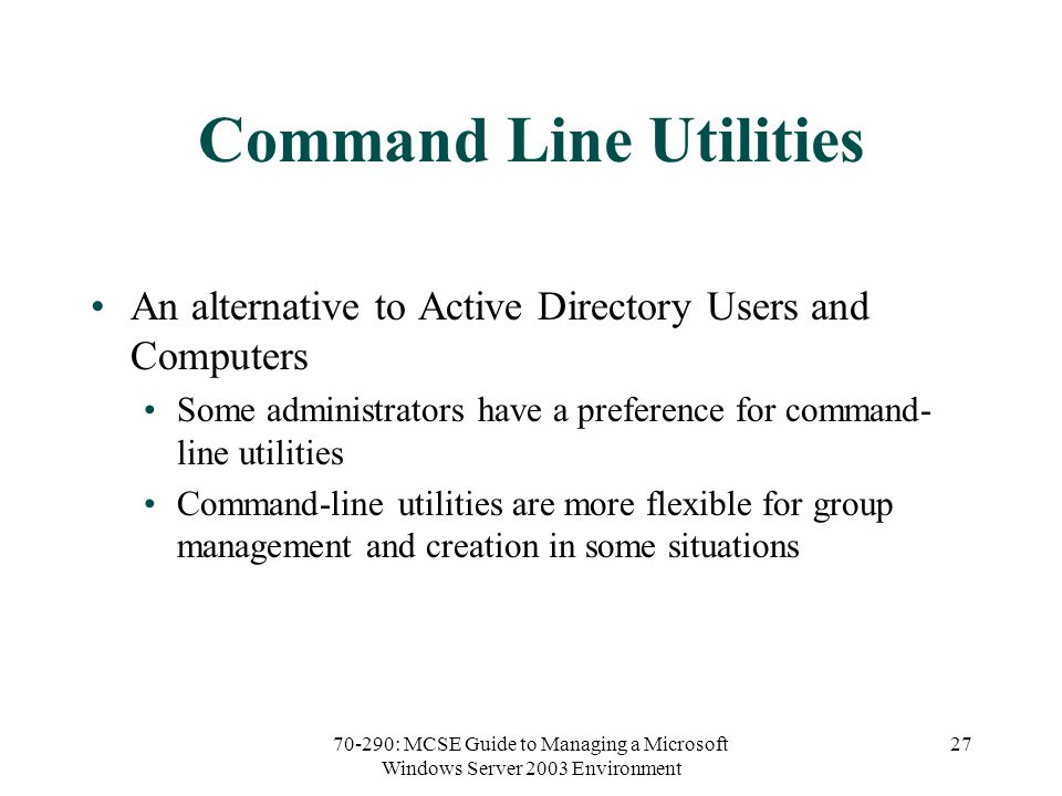 70-290: MCSE Guide to Managing a Microsoft Windows Server 2003 Environment 27 Command Line Utilities An alternative to Active Directory Users and Computers Some administrators have a preference for command- line utilities Command-line utilities are more flexible for group management and creation in some situations