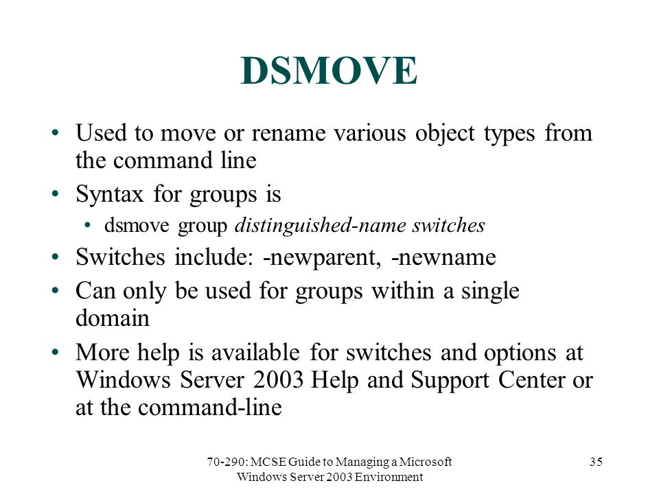 70-290: MCSE Guide to Managing a Microsoft Windows Server 2003 Environment 35 DSMOVE Used to move or rename various object types from the command line Syntax for groups is dsmove group distinguished-name switches Switches include: -newparent, -newname Can only be used for groups within a single domain More help is available for switches and options at Windows Server 2003 Help and Support Center or at the command-line
