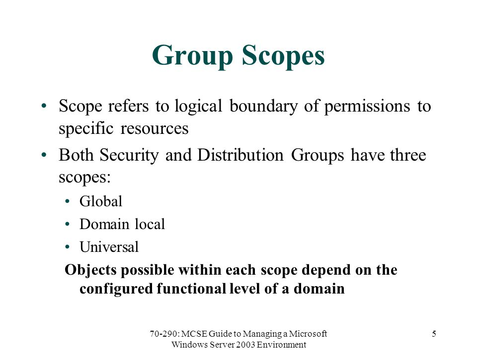 70-290: MCSE Guide to Managing a Microsoft Windows Server 2003 Environment 5 Group Scopes Scope refers to logical boundary of permissions to specific resources Both Security and Distribution Groups have three scopes: Global Domain local Universal Objects possible within each scope depend on the configured functional level of a domain