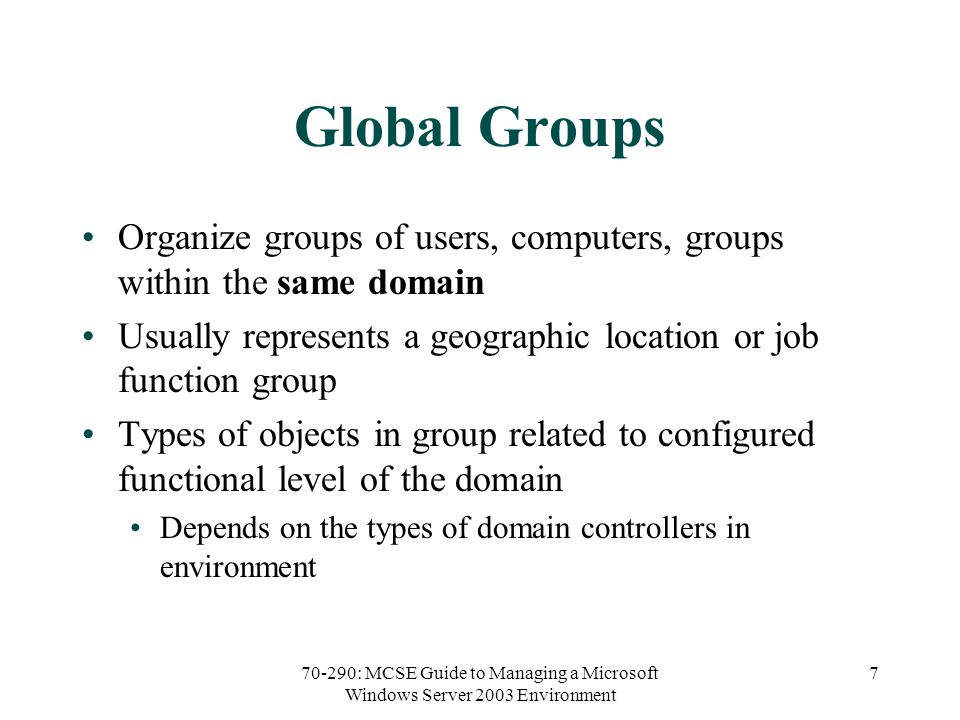 70-290: MCSE Guide to Managing a Microsoft Windows Server 2003 Environment 7 Global Groups Organize groups of users, computers, groups within the same domain Usually represents a geographic location or job function group Types of objects in group related to configured functional level of the domain Depends on the types of domain controllers in environment