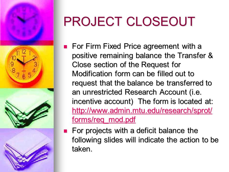PROJECT CLOSEOUT For Firm Fixed Price agreement with a positive remaining balance the Transfer & Close section of the Request for Modification form can be filled out to request that the balance be transferred to an unrestricted Research Account (i.e.