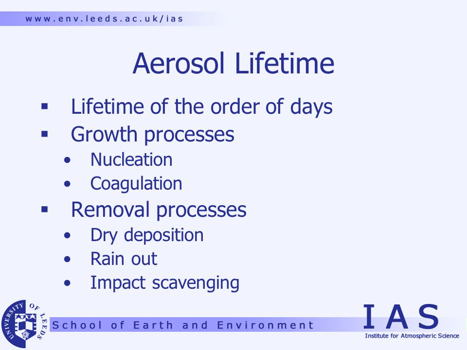 Aerosol Lifetime  Lifetime of the order of days  Growth processes Nucleation Coagulation  Removal processes Dry deposition Rain out Impact scavenging