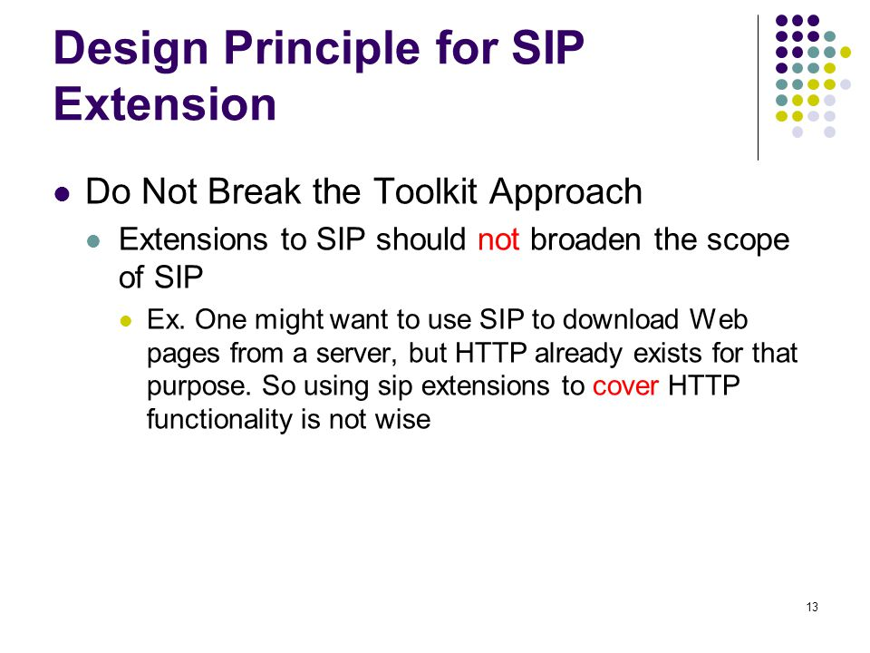 13 Design Principle for SIP Extension Do Not Break the Toolkit Approach Extensions to SIP should not broaden the scope of SIP Ex.
