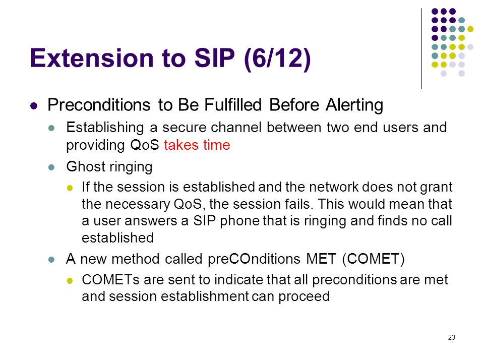 23 Extension to SIP (6/12) Preconditions to Be Fulfilled Before Alerting Establishing a secure channel between two end users and providing QoS takes time Ghost ringing If the session is established and the network does not grant the necessary QoS, the session fails.