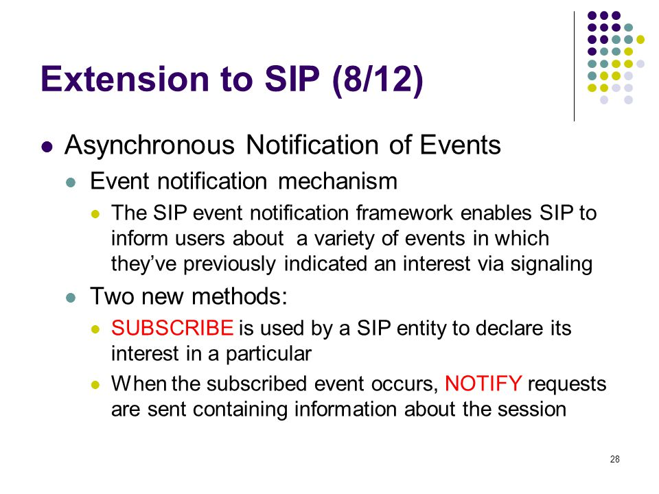 28 Extension to SIP (8/12) Asynchronous Notification of Events Event notification mechanism The SIP event notification framework enables SIP to inform users about a variety of events in which they've previously indicated an interest via signaling Two new methods: SUBSCRIBE is used by a SIP entity to declare its interest in a particular When the subscribed event occurs, NOTIFY requests are sent containing information about the session
