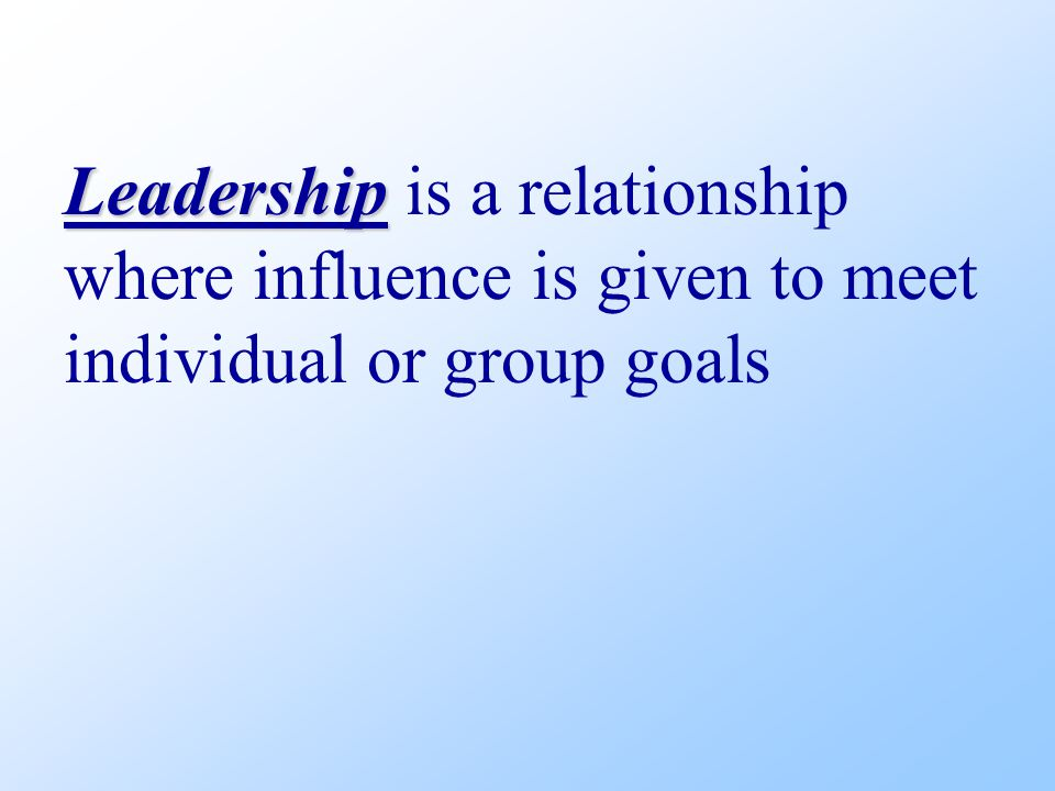 Leadership Leadership is a relationship where influence is given to meet individual or group goals