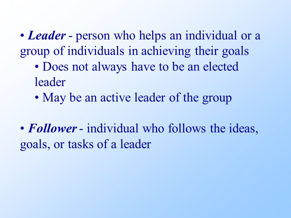 Leader - person who helps an individual or a group of individuals in achieving their goals Does not always have to be an elected leader May be an active leader of the group Follower - individual who follows the ideas, goals, or tasks of a leader