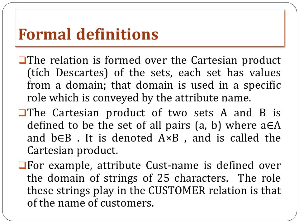 Formal definitions  The relation is formed over the Cartesian product (tích Descartes) of the sets, each set has values from a domain; that domain is used in a specific role which is conveyed by the attribute name.