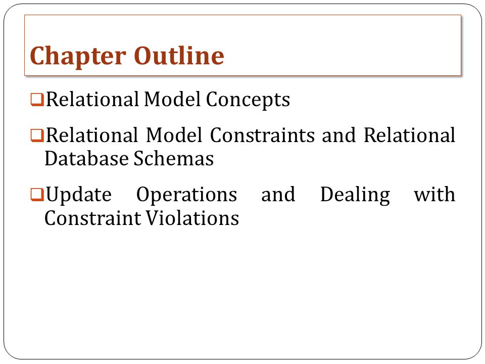 Chapter Outline  Relational Model Concepts  Relational Model Constraints and Relational Database Schemas  Update Operations and Dealing with Constraint Violations