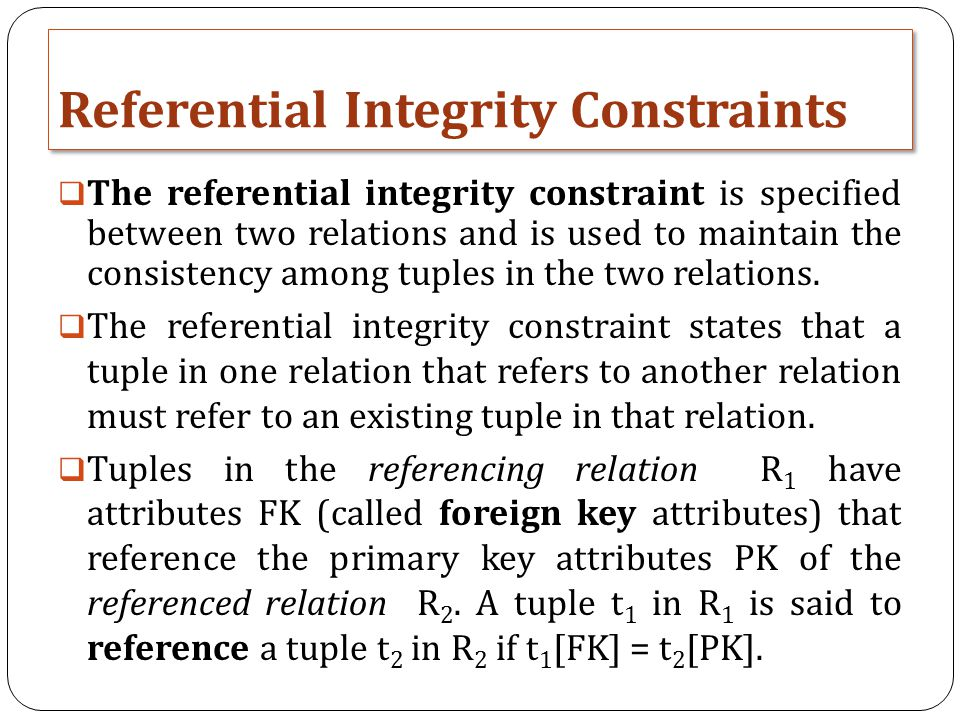 Referential Integrity Constraints  The referential integrity constraint is specified between two relations and is used to maintain the consistency among tuples in the two relations.
