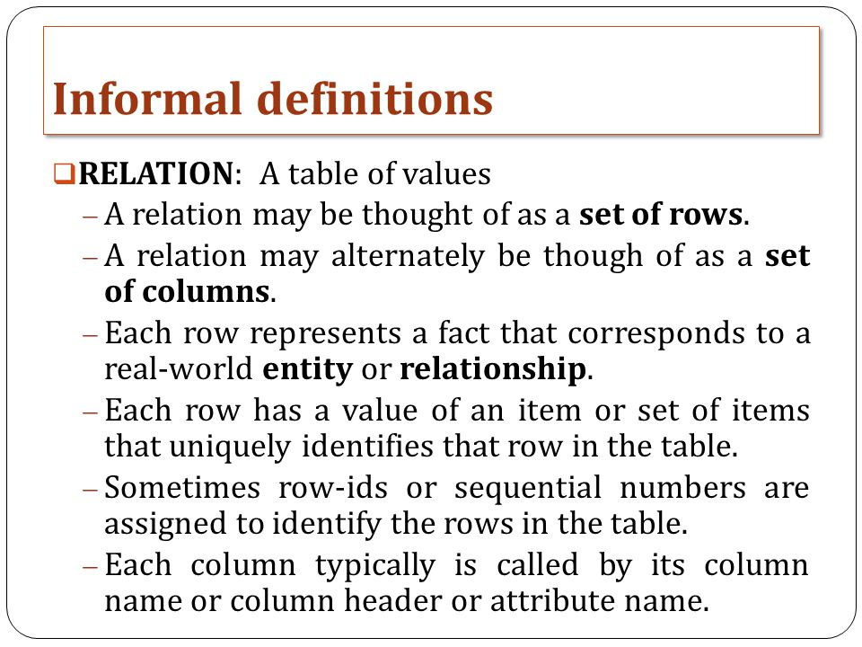 Informal definitions  RELATION: A table of values  A relation may be thought of as a set of rows.