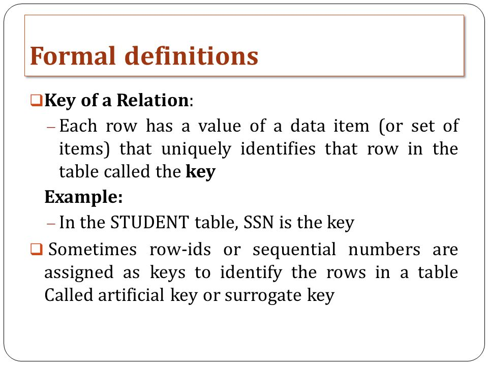 Formal definitions  Key of a Relation:  Each row has a value of a data item (or set of items) that uniquely identifies that row in the table called the key Example:  In the STUDENT table, SSN is the key  Sometimes row-ids or sequential numbers are assigned as keys to identify the rows in a table Called artificial key or surrogate key
