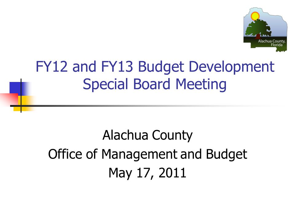 FY12 and FY13 Budget Development Special Board Meeting Alachua County Office of Management and Budget May 17, 2011