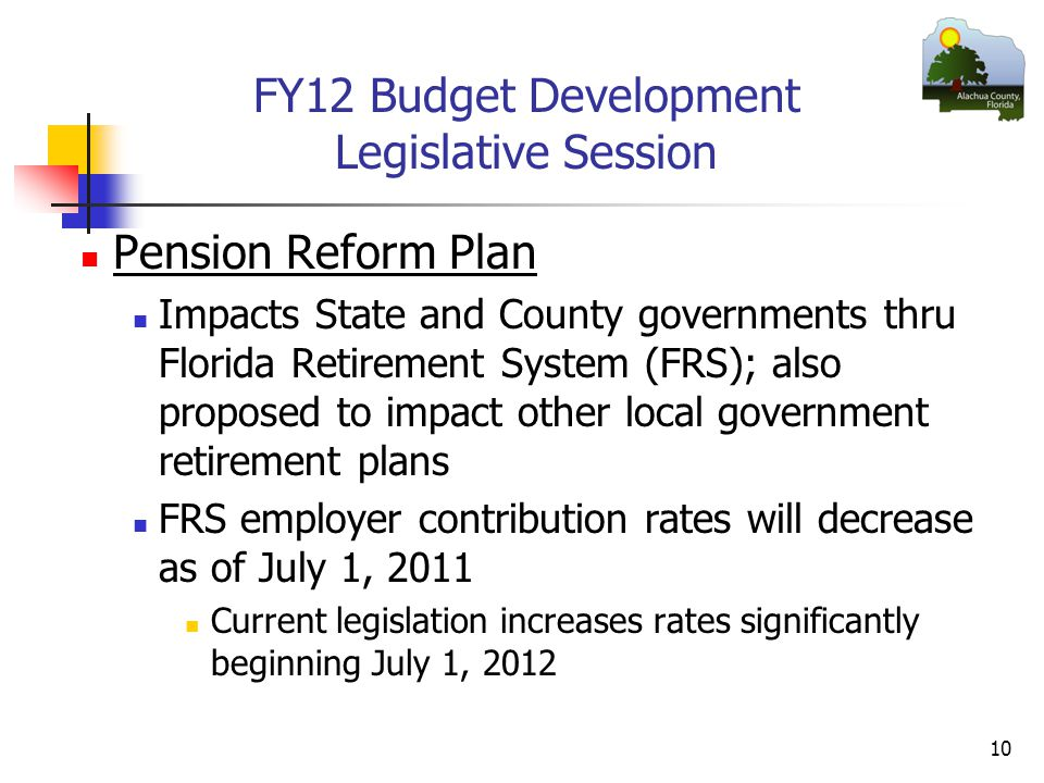 FY12 Budget Development Legislative Session Pension Reform Plan Impacts State and County governments thru Florida Retirement System (FRS); also proposed to impact other local government retirement plans FRS employer contribution rates will decrease as of July 1, 2011 Current legislation increases rates significantly beginning July 1,