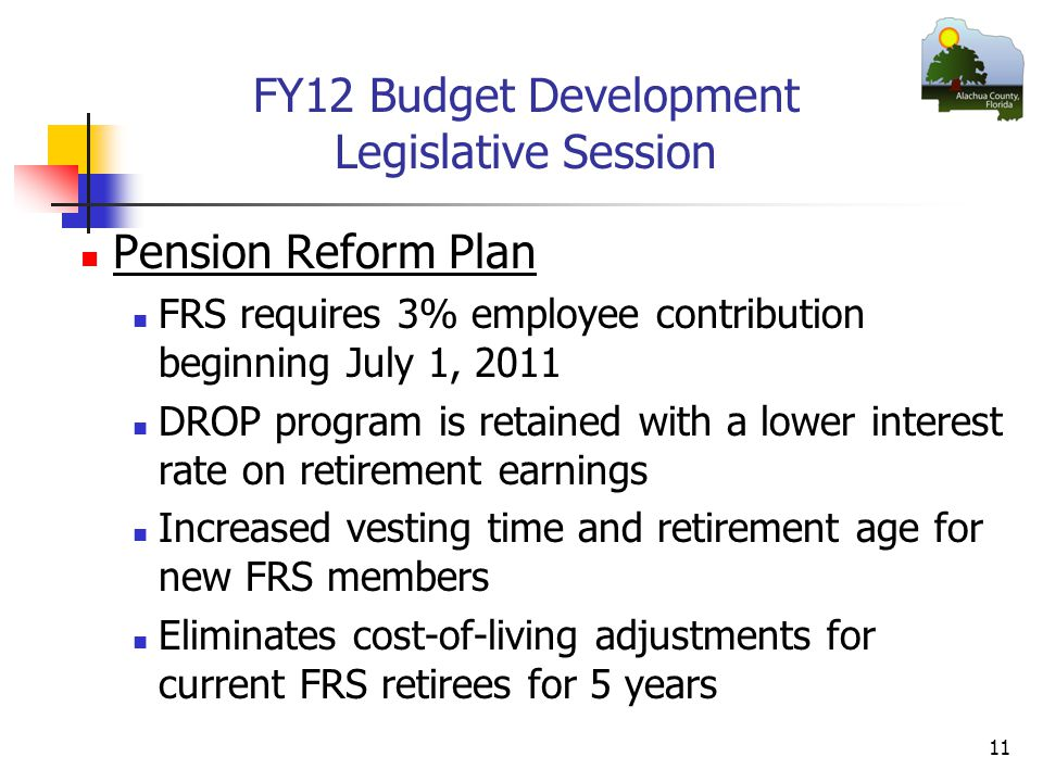 FY12 Budget Development Legislative Session Pension Reform Plan FRS requires 3% employee contribution beginning July 1, 2011 DROP program is retained with a lower interest rate on retirement earnings Increased vesting time and retirement age for new FRS members Eliminates cost-of-living adjustments for current FRS retirees for 5 years 11