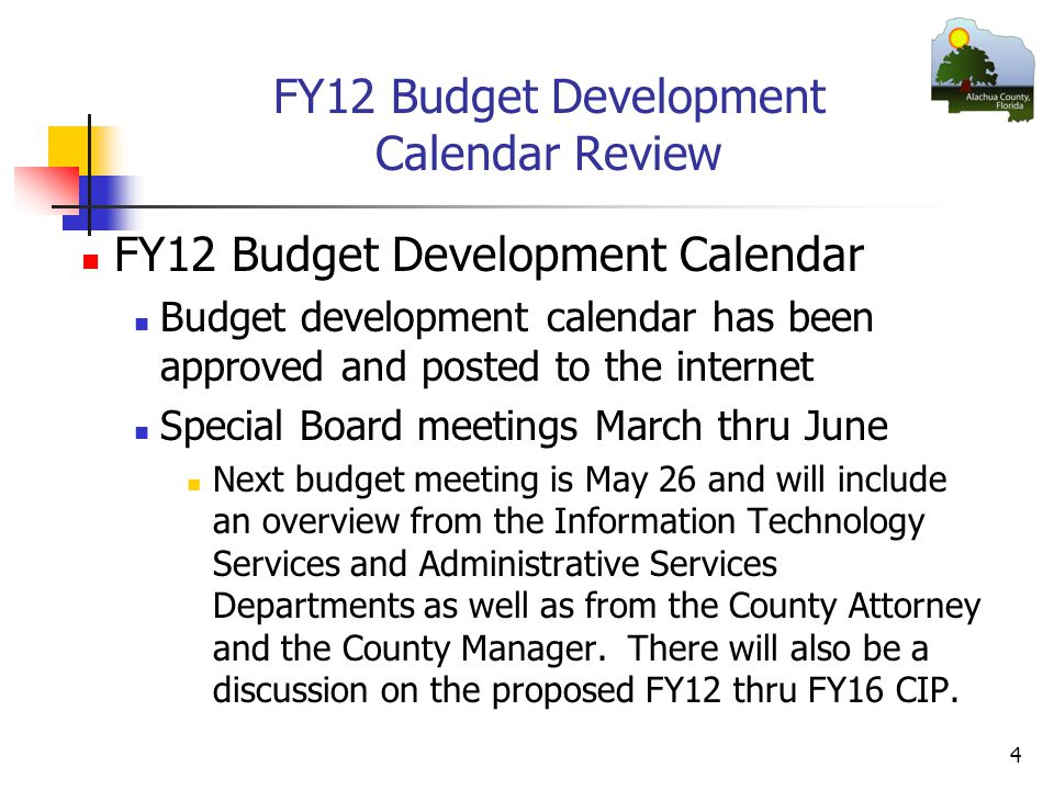 FY12 Budget Development Calendar Review FY12 Budget Development Calendar Budget development calendar has been approved and posted to the internet Special Board meetings March thru June Next budget meeting is May 26 and will include an overview from the Information Technology Services and Administrative Services Departments as well as from the County Attorney and the County Manager.