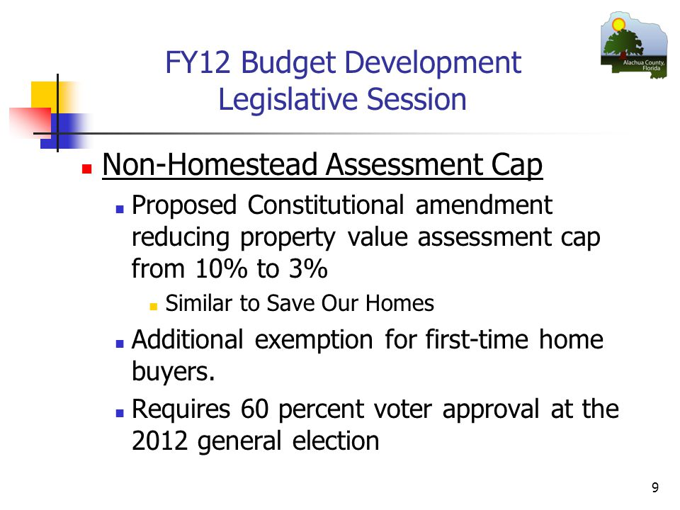 FY12 Budget Development Legislative Session Non-Homestead Assessment Cap Proposed Constitutional amendment reducing property value assessment cap from 10% to 3% Similar to Save Our Homes Additional exemption for first-time home buyers.