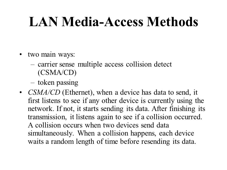 LAN Media-Access Methods two main ways: –carrier sense multiple access collision detect (CSMA/CD) –token passing CSMA/CD (Ethernet), when a device has data to send, it first listens to see if any other device is currently using the network.