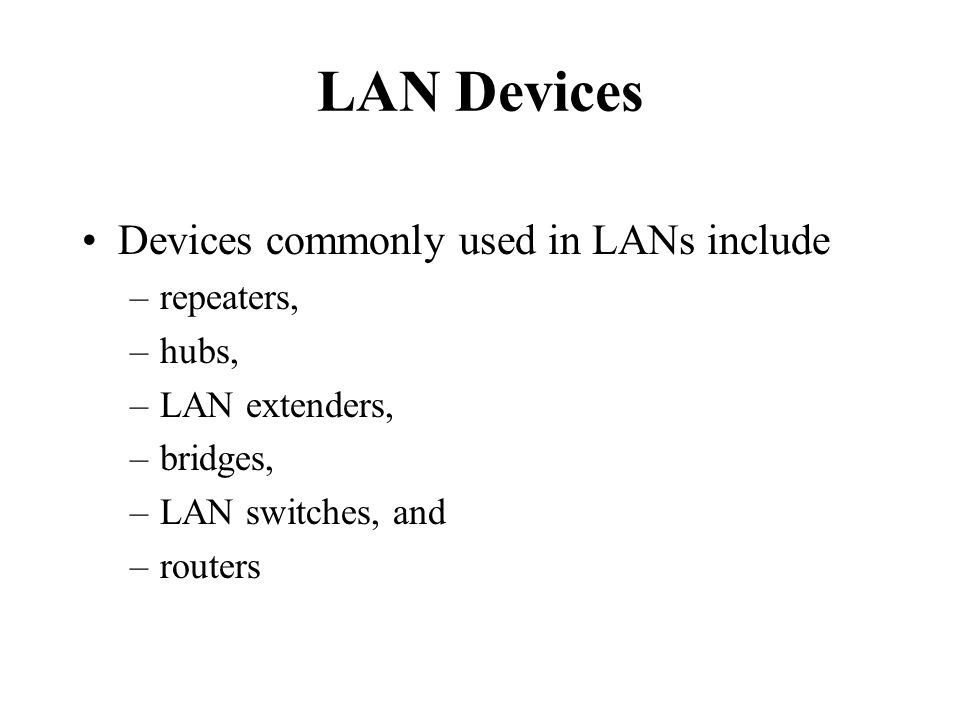 LAN Devices Devices commonly used in LANs include –repeaters, –hubs, –LAN extenders, –bridges, –LAN switches, and –routers