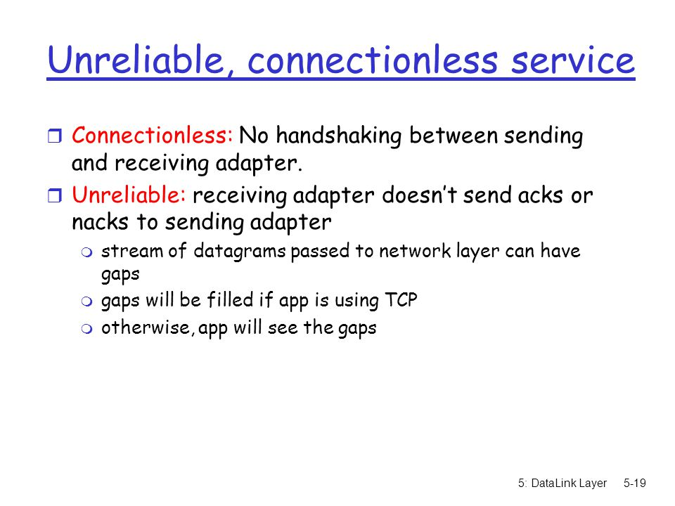 5: DataLink Layer5-19 Unreliable, connectionless service r Connectionless: No handshaking between sending and receiving adapter.