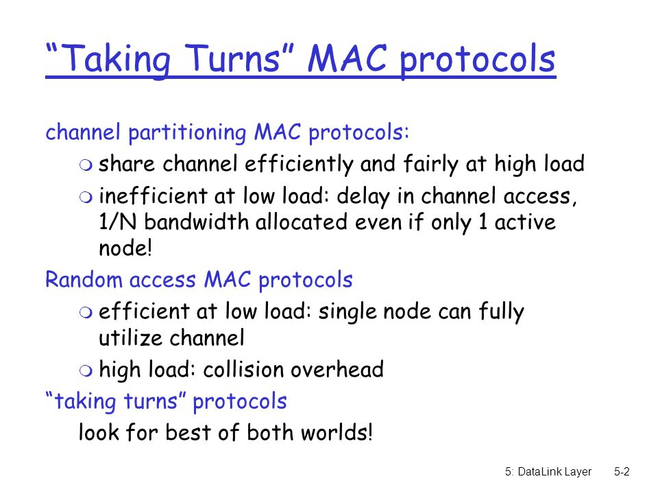 5: DataLink Layer5-2 Taking Turns MAC protocols channel partitioning MAC protocols: m share channel efficiently and fairly at high load m inefficient at low load: delay in channel access, 1/N bandwidth allocated even if only 1 active node.