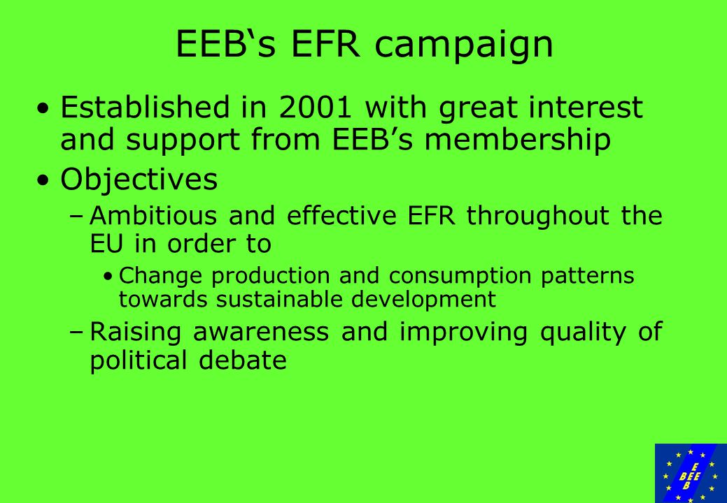 EEB's EFR campaign Established in 2001 with great interest and support from EEB's membership Objectives –Ambitious and effective EFR throughout the EU in order to Change production and consumption patterns towards sustainable development –Raising awareness and improving quality of political debate