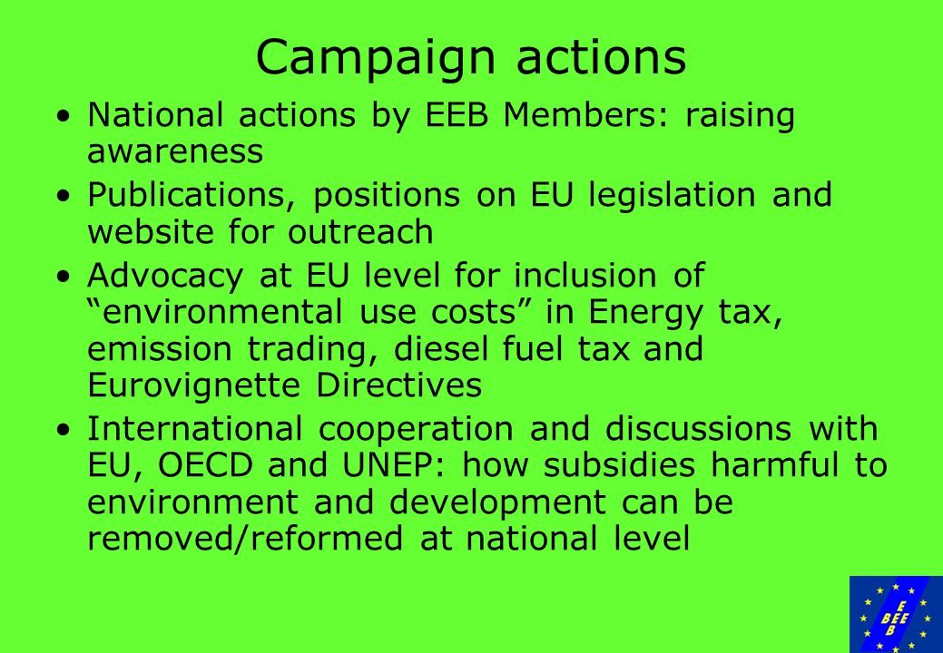 Campaign actions National actions by EEB Members: raising awareness Publications, positions on EU legislation and website for outreach Advocacy at EU level for inclusion of environmental use costs in Energy tax, emission trading, diesel fuel tax and Eurovignette Directives International cooperation and discussions with EU, OECD and UNEP: how subsidies harmful to environment and development can be removed/reformed at national level