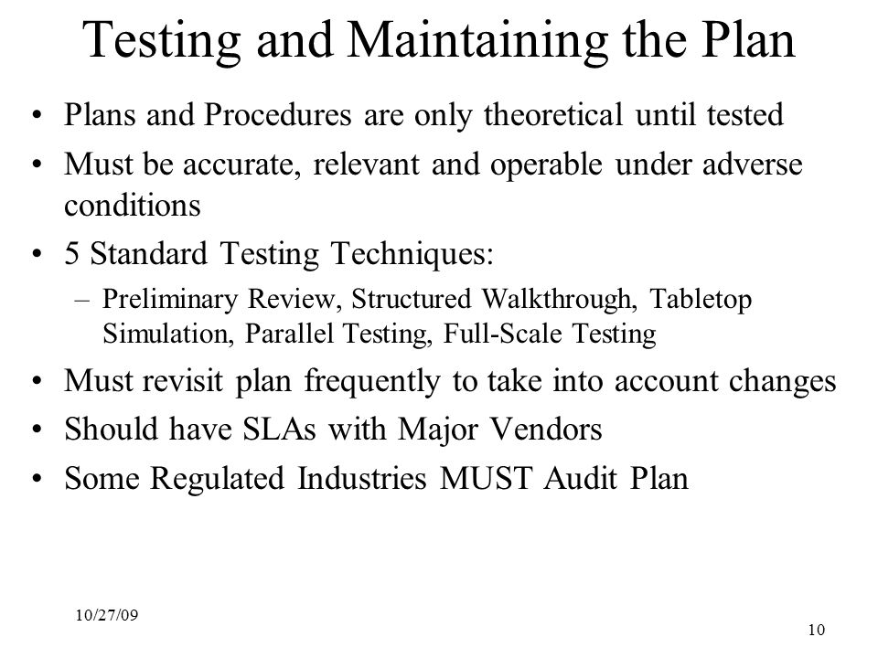 10/27/09 10 Testing and Maintaining the Plan Plans and Procedures are only theoretical until tested Must be accurate, relevant and operable under adverse conditions 5 Standard Testing Techniques: –Preliminary Review, Structured Walkthrough, Tabletop Simulation, Parallel Testing, Full-Scale Testing Must revisit plan frequently to take into account changes Should have SLAs with Major Vendors Some Regulated Industries MUST Audit Plan