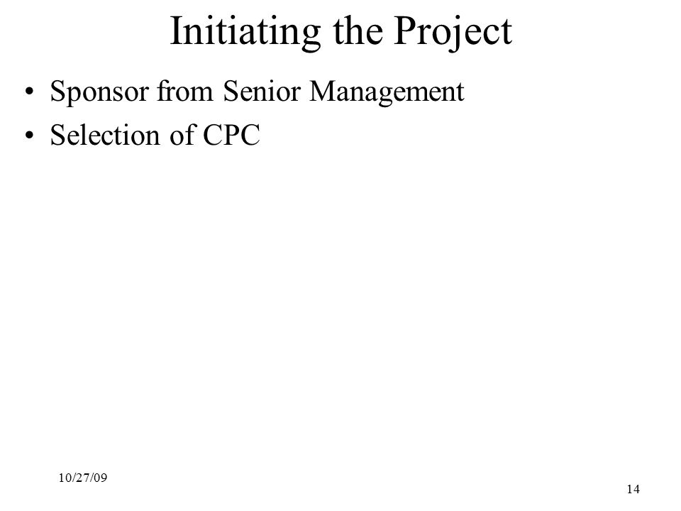 10/27/09 14 Initiating the Project Sponsor from Senior Management Selection of CPC