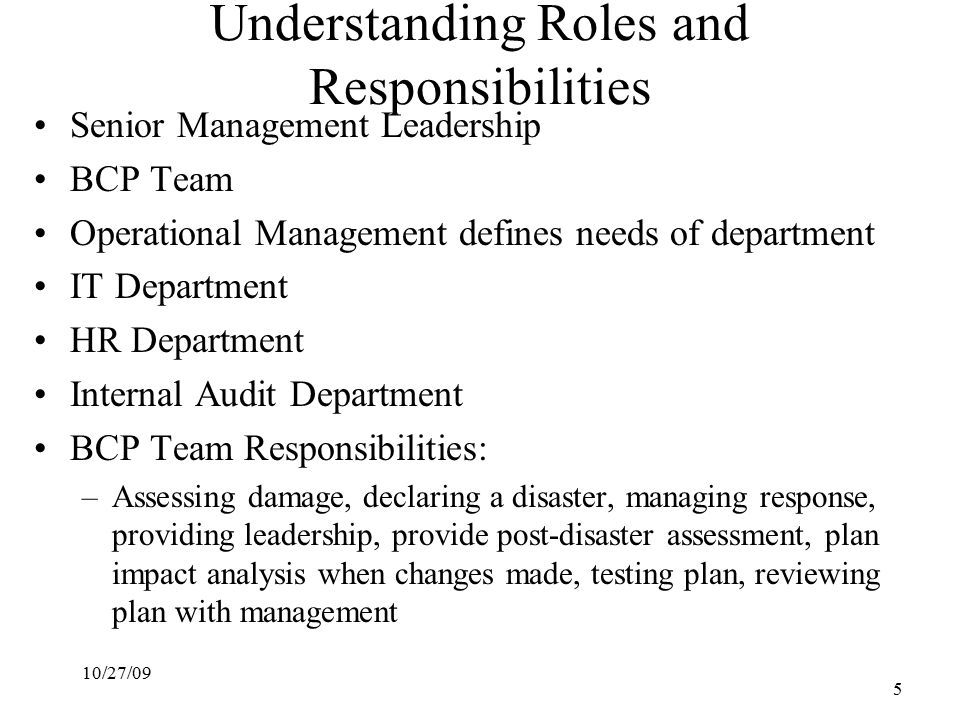 10/27/09 5 Understanding Roles and Responsibilities Senior Management Leadership BCP Team Operational Management defines needs of department IT Department HR Department Internal Audit Department BCP Team Responsibilities: –Assessing damage, declaring a disaster, managing response, providing leadership, provide post-disaster assessment, plan impact analysis when changes made, testing plan, reviewing plan with management