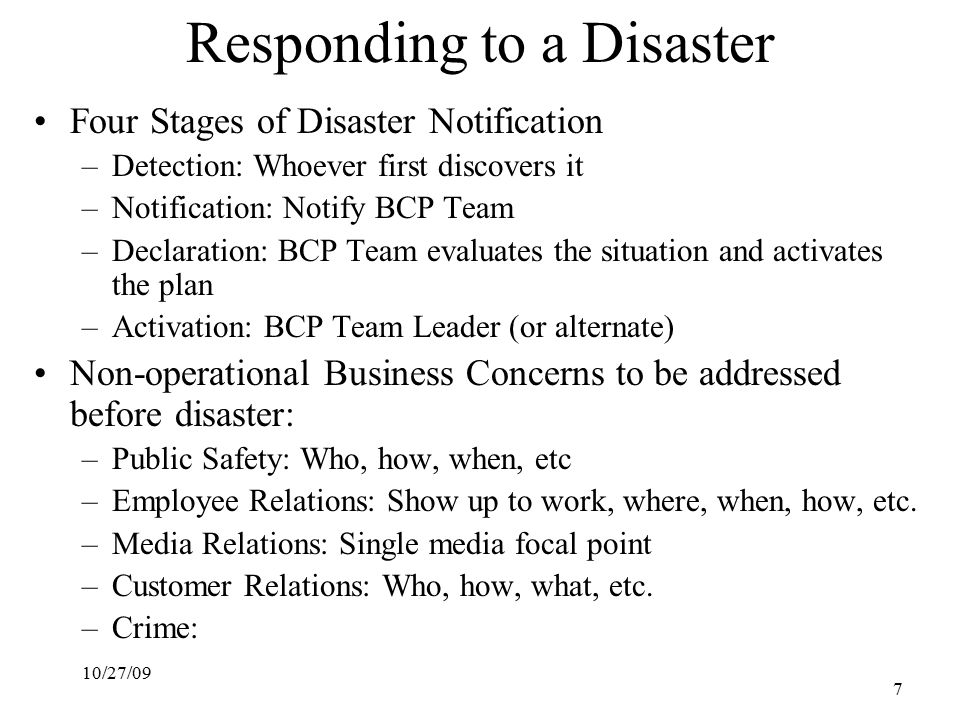 10/27/09 7 Responding to a Disaster Four Stages of Disaster Notification –Detection: Whoever first discovers it –Notification: Notify BCP Team –Declaration: BCP Team evaluates the situation and activates the plan –Activation: BCP Team Leader (or alternate) Non-operational Business Concerns to be addressed before disaster: –Public Safety: Who, how, when, etc –Employee Relations: Show up to work, where, when, how, etc.
