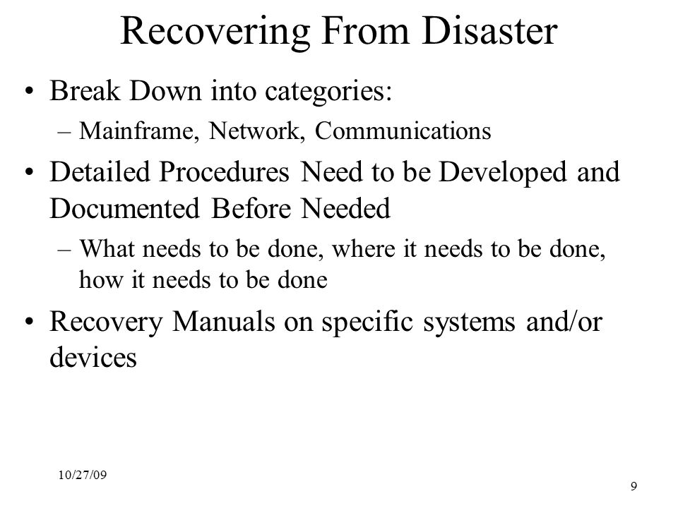 10/27/09 9 Recovering From Disaster Break Down into categories: –Mainframe, Network, Communications Detailed Procedures Need to be Developed and Documented Before Needed –What needs to be done, where it needs to be done, how it needs to be done Recovery Manuals on specific systems and/or devices