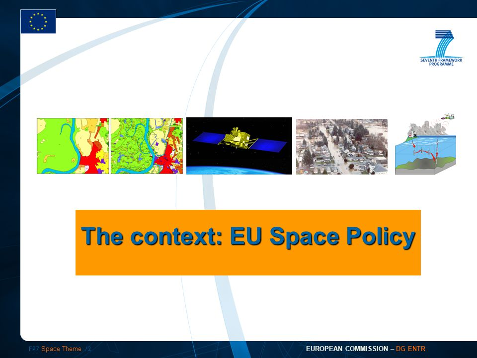 FP7 Space Theme /2 EUROPEAN COMMISSION – DG ENTR The context: EU Space Policy