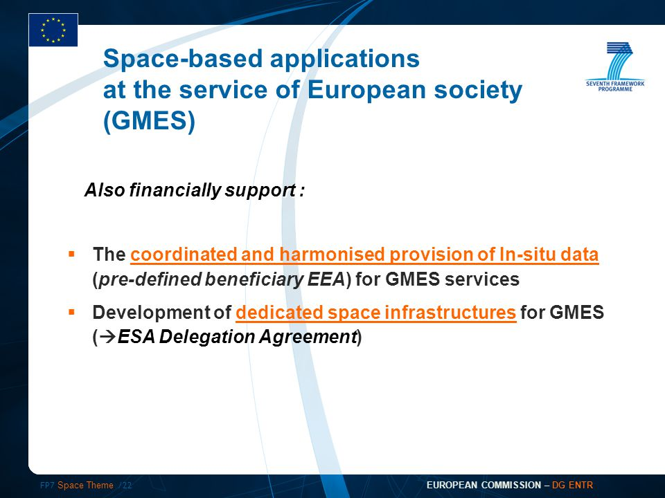 FP7 Space Theme /22 EUROPEAN COMMISSION – DG ENTR  The coordinated and harmonised provision of In-situ data (pre-defined beneficiary EEA) for GMES services  Development of dedicated space infrastructures for GMES (  ESA Delegation Agreement) Space-based applications at the service of European society (GMES) Also financially support :