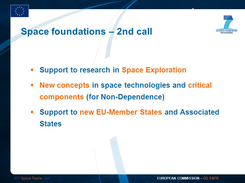 FP7 Space Theme /24 EUROPEAN COMMISSION – DG ENTR  Support to research in Space Exploration  New concepts in space technologies and critical components (for Non-Dependence)  Support to new EU-Member States and Associated States Space foundations – 2nd call