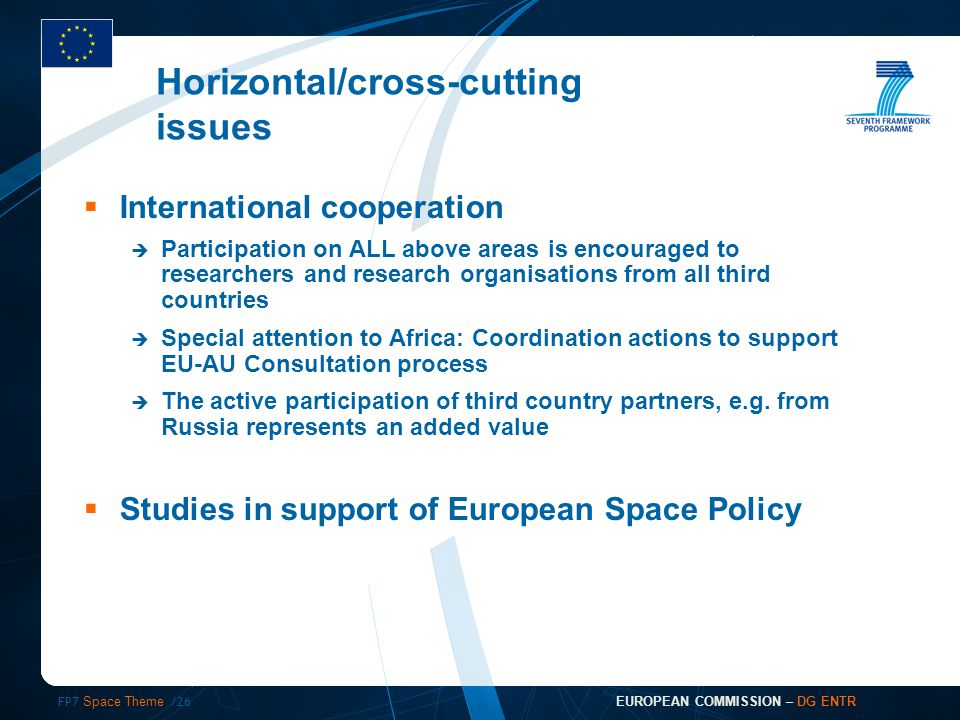FP7 Space Theme /26 EUROPEAN COMMISSION – DG ENTR  International cooperation  Participation on ALL above areas is encouraged to researchers and research organisations from all third countries  Special attention to Africa: Coordination actions to support EU-AU Consultation process  The active participation of third country partners, e.g.