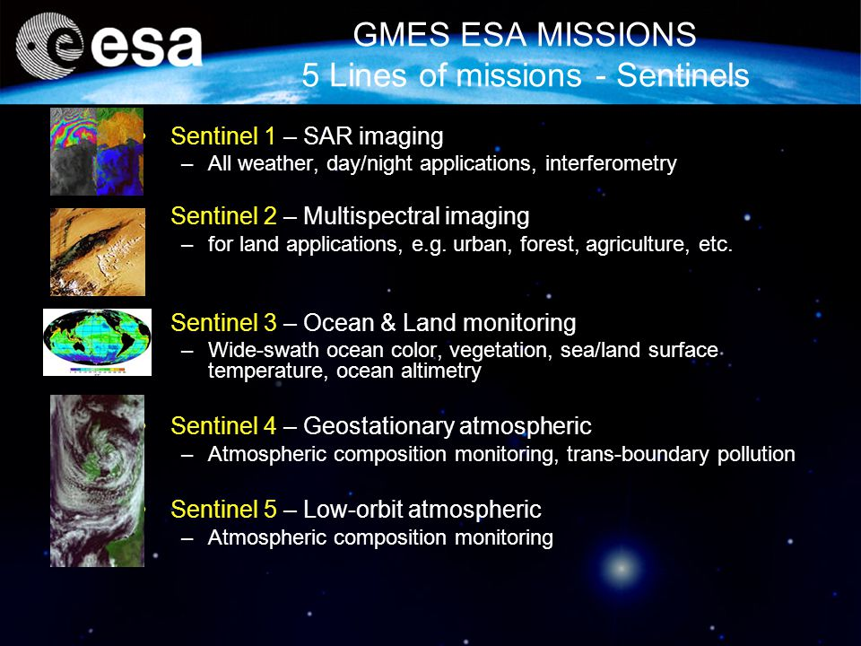 GMES ESA MISSIONS 5 Lines of missions - Sentinels Sentinel 1 – SAR imaging –All weather, day/night applications, interferometry Sentinel 2 – Multispectral imaging –for land applications, e.g.