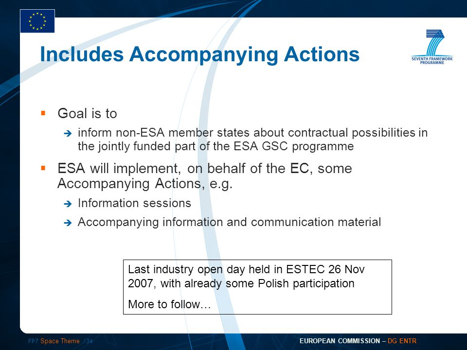 FP7 Space Theme /34 EUROPEAN COMMISSION – DG ENTR Includes Accompanying Actions  Goal is to  inform non-ESA member states about contractual possibilities in the jointly funded part of the ESA GSC programme  ESA will implement, on behalf of the EC, some Accompanying Actions, e.g.