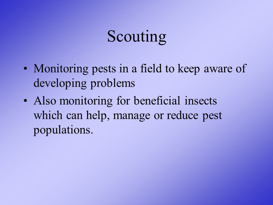 Scouting Monitoring pests in a field to keep aware of developing problems Also monitoring for beneficial insects which can help, manage or reduce pest populations.