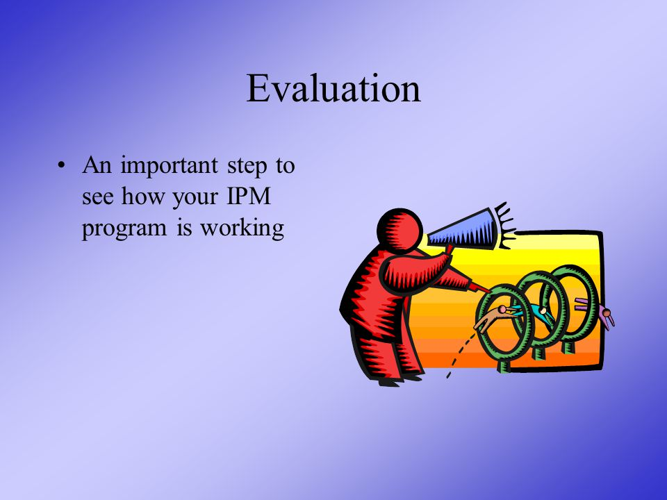 Evaluation An important step to see how your IPM program is working