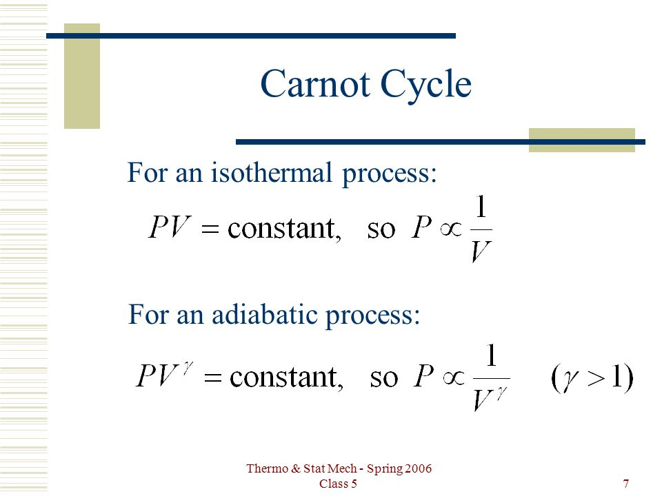 Thermo & Stat Mech - Spring 2006 Class 57 Carnot Cycle For an isothermal process: For an adiabatic process: