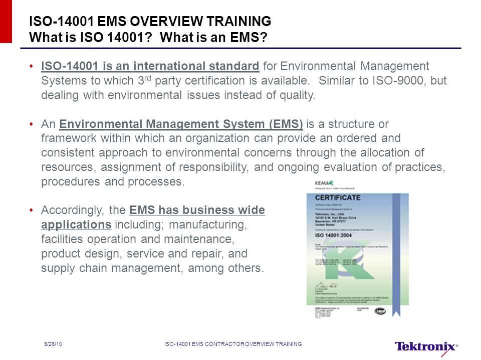 5/26/10ISO EMS CONTRACTOR OVERVIEW TRAINING ISO is an international standard for Environmental Management Systems to which 3 rd party certification is available.