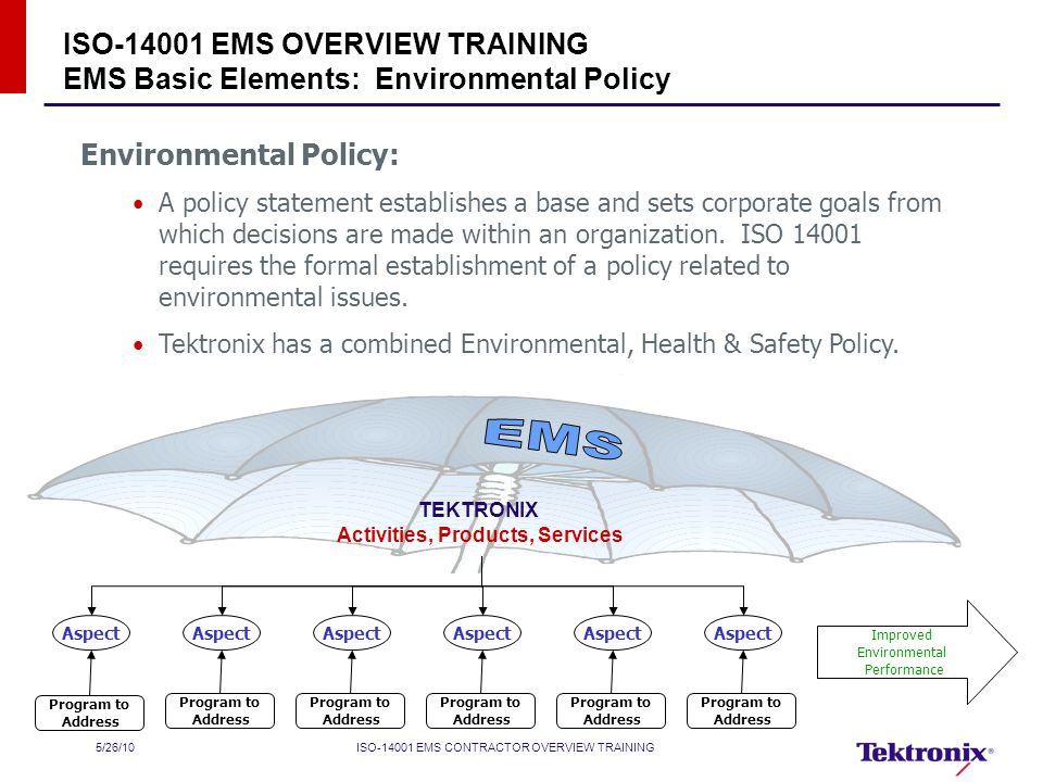 5/26/10ISO EMS CONTRACTOR OVERVIEW TRAINING ISO EMS OVERVIEW TRAINING EMS Basic Elements: Environmental Policy Environmental Policy: A policy statement establishes a base and sets corporate goals from which decisions are made within an organization.