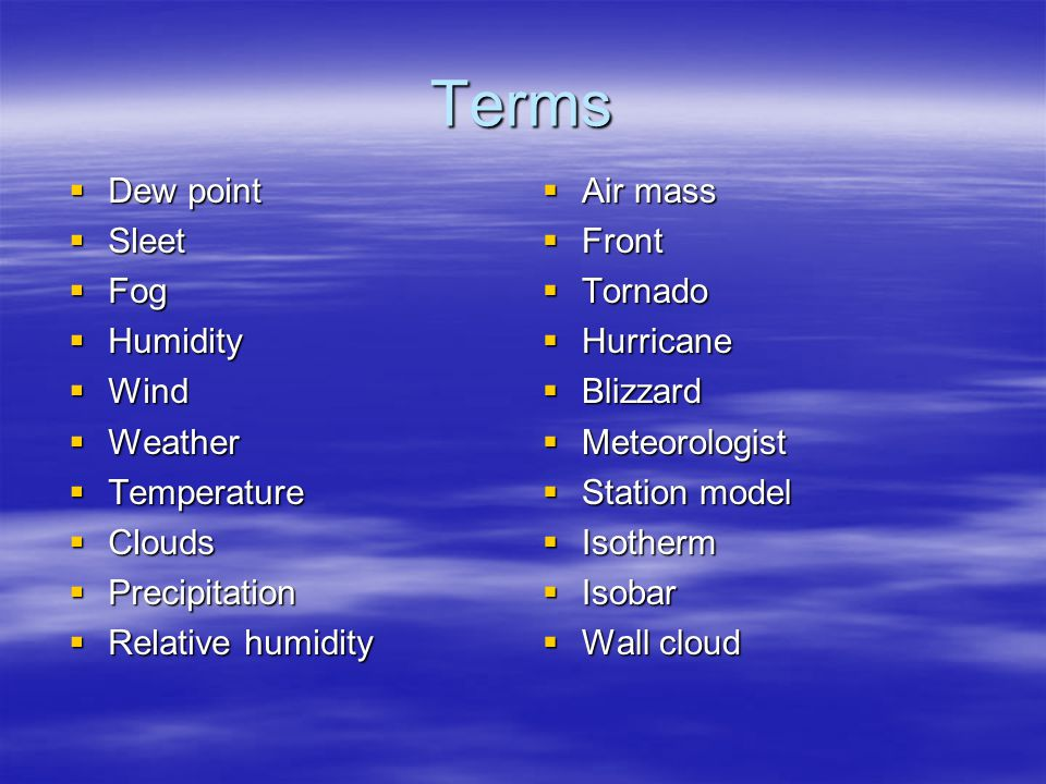 Terms  Dew point  Sleet  Fog  Humidity  Wind  Weather  Temperature  Clouds  Precipitation  Relative humidity  Air mass  Front  Tornado  Hurricane  Blizzard  Meteorologist  Station model  Isotherm  Isobar  Wall cloud