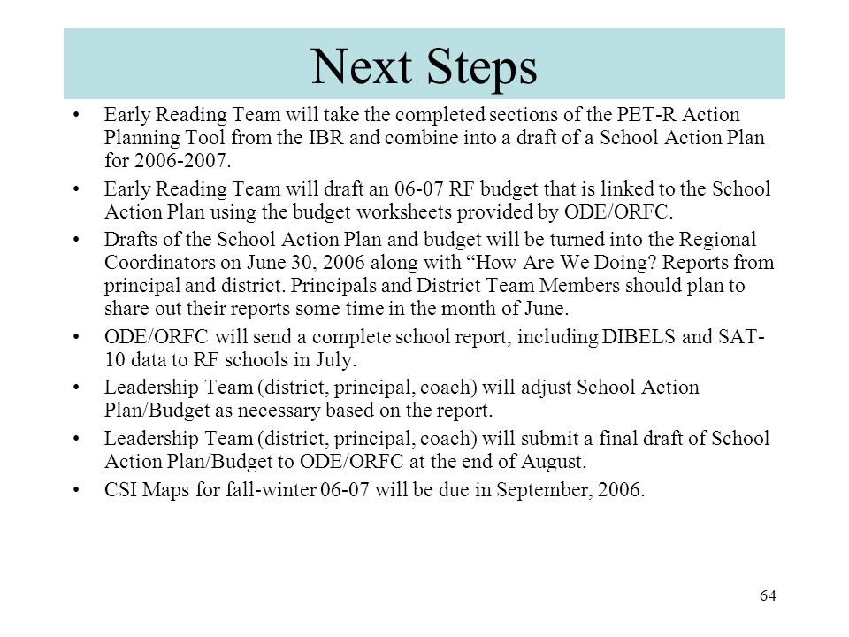 63 Next Steps Each grade-level team should turn in one copy of the completed PET-R Action Planning Tool - Elements III, IV, and V (for benchmark, strategic, and intensive) with highlighted actions/goals to the coach.