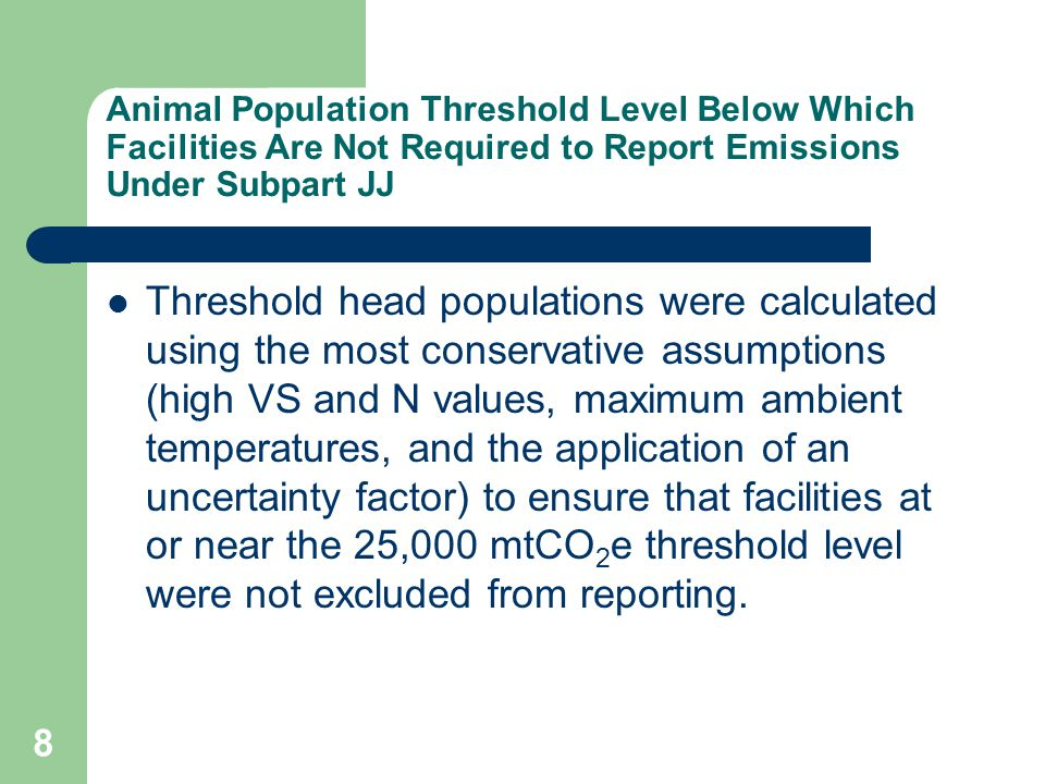 8 Animal Population Threshold Level Below Which Facilities Are Not Required to Report Emissions Under Subpart JJ Threshold head populations were calculated using the most conservative assumptions (high VS and N values, maximum ambient temperatures, and the application of an uncertainty factor) to ensure that facilities at or near the 25,000 mtCO 2 e threshold level were not excluded from reporting.