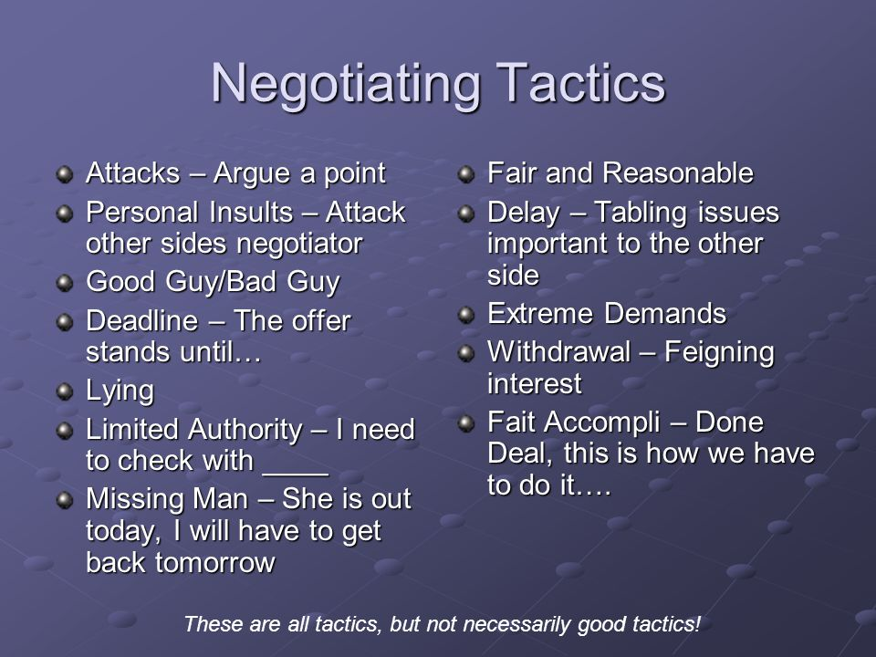 Negotiating Tactics Attacks – Argue a point Personal Insults – Attack other sides negotiator Good Guy/Bad Guy Deadline – The offer stands until… Lying Limited Authority – I need to check with ____ Missing Man – She is out today, I will have to get back tomorrow Fair and Reasonable Delay – Tabling issues important to the other side Extreme Demands Withdrawal – Feigning interest Fait Accompli – Done Deal, this is how we have to do it….